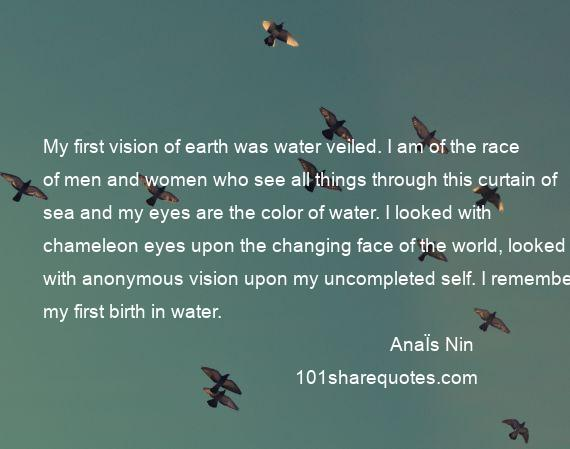 AnaЇs Nin - My first vision of earth was water veiled. I am of the race of men and women who see all things through this curtain of sea and my eyes are the color of water. I looked with chameleon eyes upon the changing face of the world, looked with anonymous vision upon my uncompleted self. I remember my first birth in water.