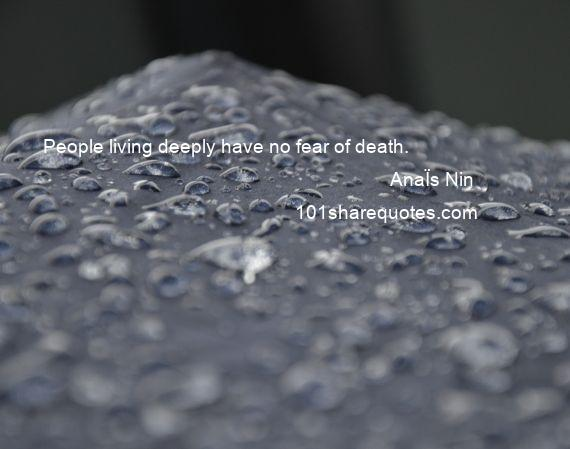 AnaЇs Nin - People living deeply have no fear of death.