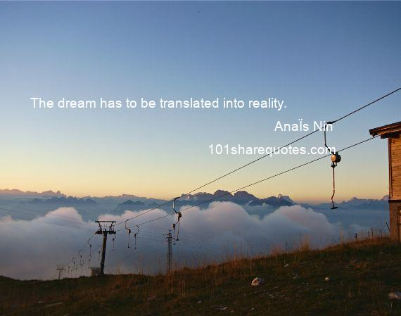 AnaЇs Nin - The dream has to be translated into reality.