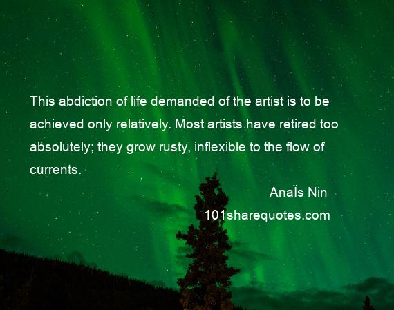 AnaЇs Nin - This abdiction of life demanded of the artist is to be achieved only relatively. Most artists have retired too absolutely; they grow rusty, inflexible to the flow of currents.
