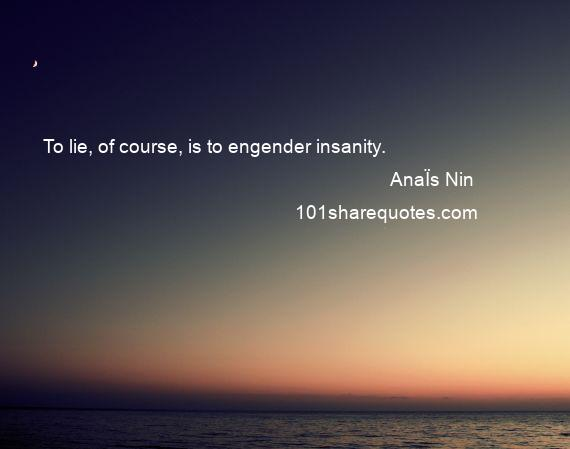 AnaЇs Nin - To lie, of course, is to engender insanity.