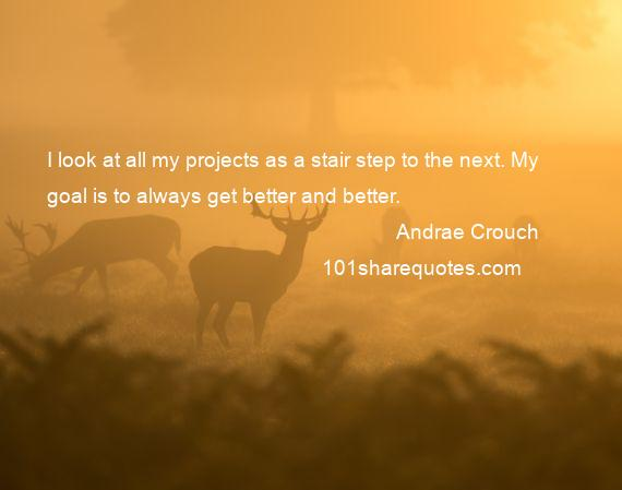 Andrae Crouch - I look at all my projects as a stair step to the next. My goal is to always get better and better.