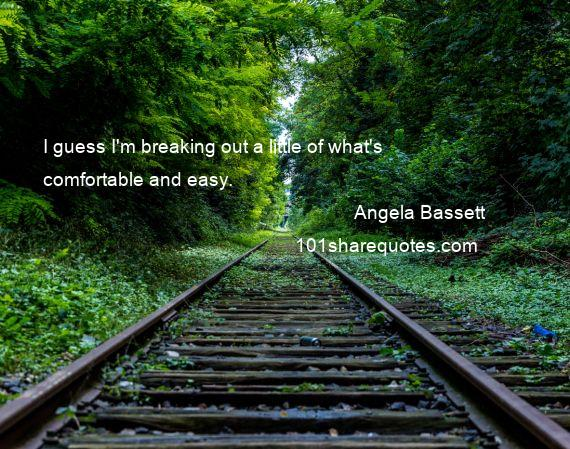 Angela Bassett - I guess I'm breaking out a little of what's comfortable and easy.