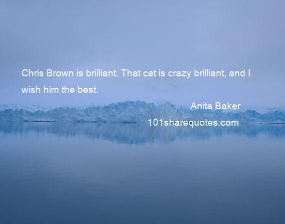 Anita Baker - Chris Brown is brilliant. That cat is crazy brilliant, and I wish him the best.