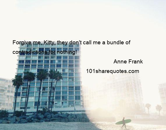 Anne Frank - Forgive me, Kitty, they don't call me a bundle of contradictions for nothing!