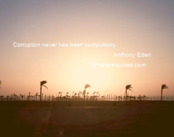 Anthony Eden - Corruption never has been compulsory.