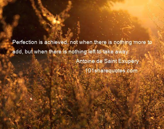 Antoine de Saint Exupery - Perfection is achieved, not when there is nothing more to add, but when there is nothing left to take away.