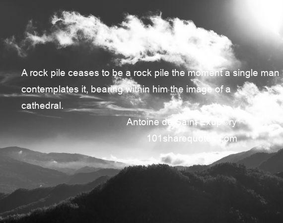Antoine de Saint Exup©ry - A rock pile ceases to be a rock pile the moment a single man contemplates it, bearing within him the image of a cathedral.
