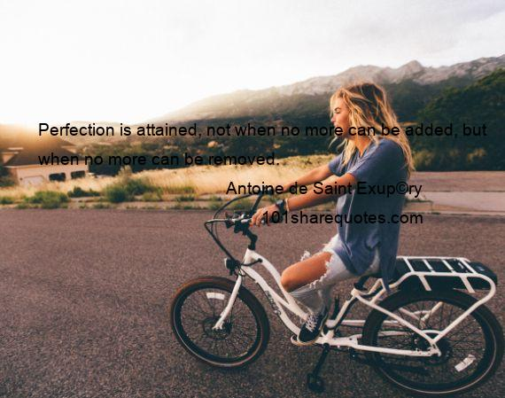 Antoine de Saint Exup©ry - Perfection is attained, not when no more can be added, but when no more can be removed.