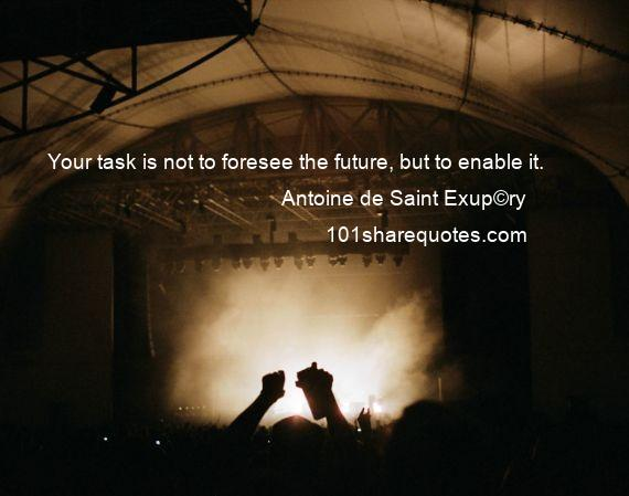 Antoine de Saint Exup©ry - Your task is not to foresee the future, but to enable it.