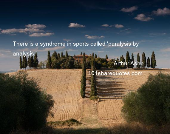 Arthur Ashe - There is a syndrome in sports called 'paralysis by analysis.'