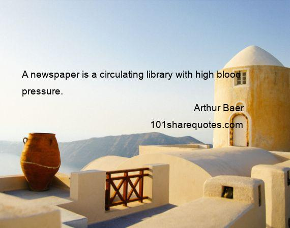 Arthur Baer - A newspaper is a circulating library with high blood pressure.