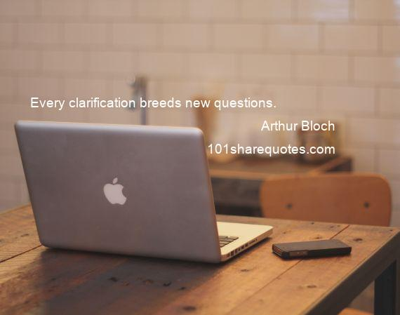 Arthur Bloch - Every clarification breeds new questions.