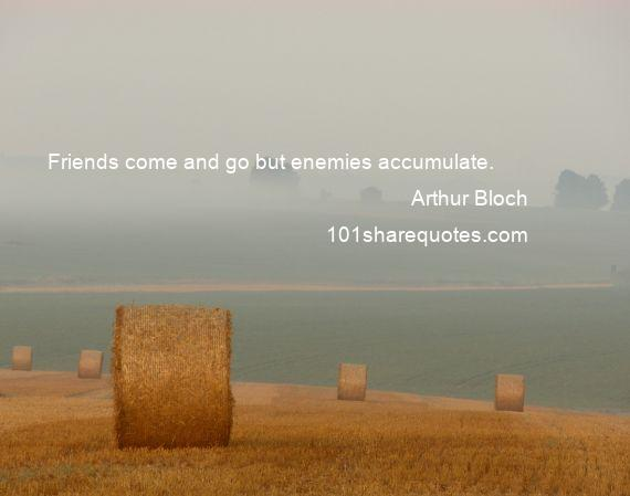 Arthur Bloch - Friends come and go but enemies accumulate.