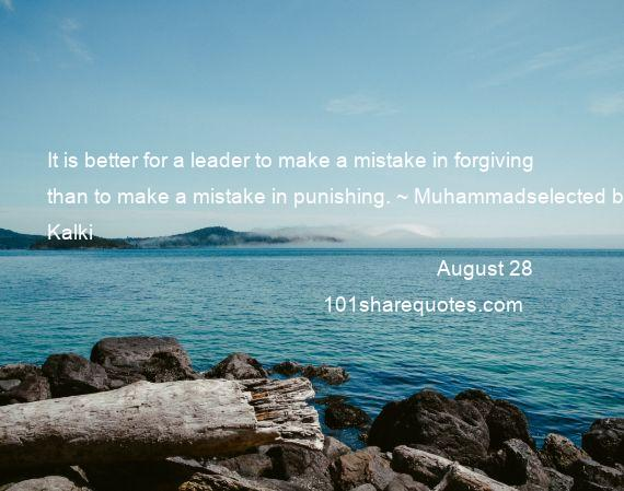 August 28 - It is better for a leader to make a mistake in forgiving than to make a mistake in punishing. ~ Muhammadselected by Kalki