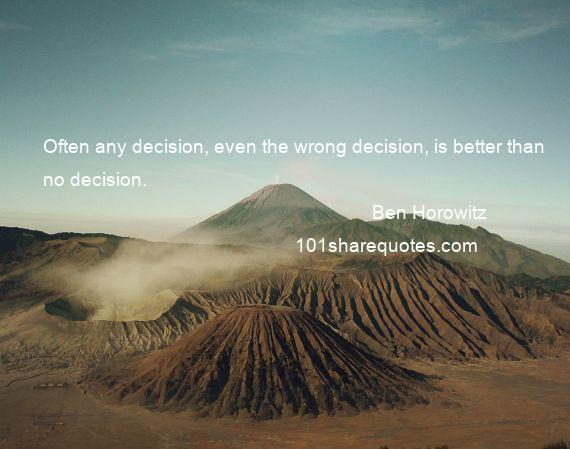 Ben Horowitz - Often any decision, even the wrong decision, is better than no decision.