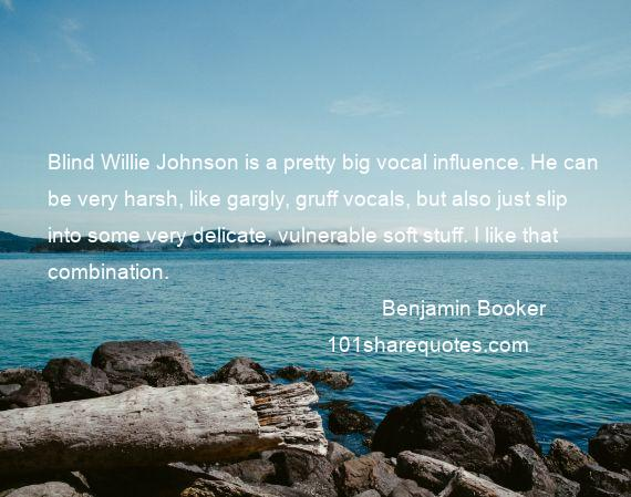 Benjamin Booker - Blind Willie Johnson is a pretty big vocal influence. He can be very harsh, like gargly, gruff vocals, but also just slip into some very delicate, vulnerable soft stuff. I like that combination.