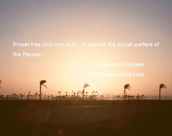 Benjamin Disraeli - Power has only one duty - to secure the social welfare of the People.