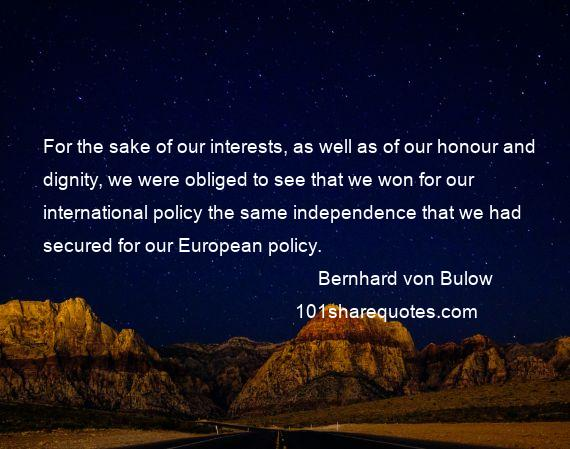 Bernhard von Bulow - For the sake of our interests, as well as of our honour and dignity, we were obliged to see that we won for our international policy the same independence that we had secured for our European policy.