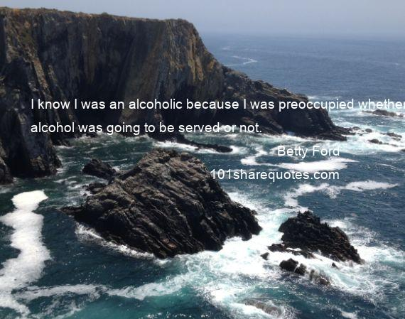 Betty Ford - I know I was an alcoholic because I was preoccupied whether alcohol was going to be served or not.