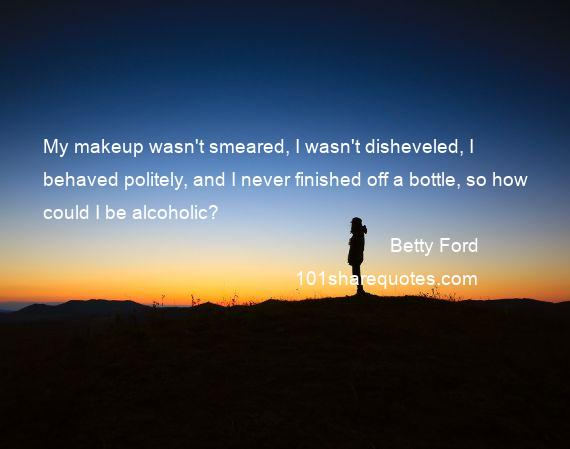 Betty Ford - My makeup wasn't smeared, I wasn't disheveled, I behaved politely, and I never finished off a bottle, so how could I be alcoholic?