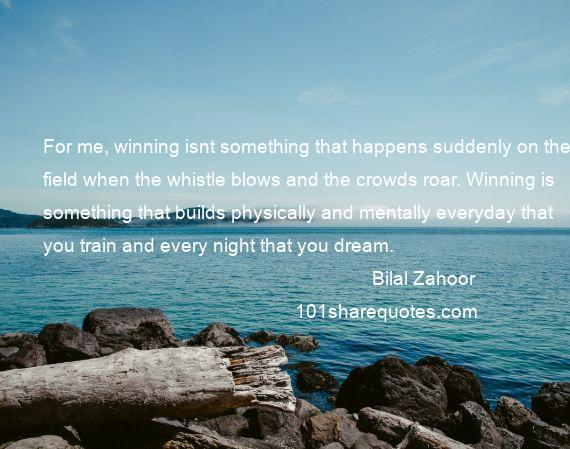 Bilal Zahoor - For me, winning isnt something that happens suddenly on the field when the whistle blows and the crowds roar. Winning is something that builds physically and mentally everyday that you train and every night that you dream.