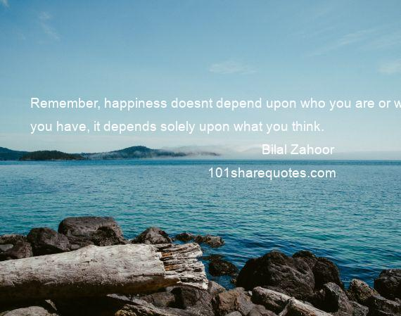 Bilal Zahoor - Remember, happiness doesnt depend upon who you are or what you have, it depends solely upon what you think.