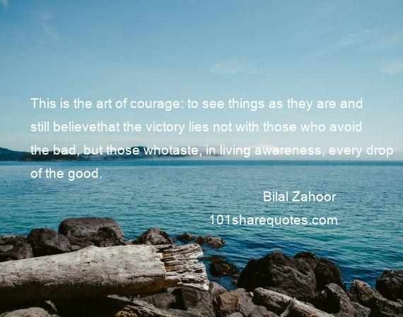 Bilal Zahoor - This is the art of courage: to see things as they are and still believethat the victory lies not with those who avoid the bad, but those whotaste, in living awareness, every drop of the good.