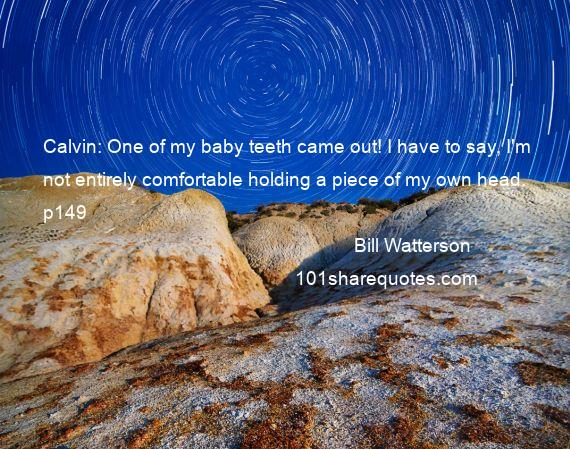 Bill Watterson - Calvin: One of my baby teeth came out! I have to say, I'm not entirely comfortable holding a piece of my own head. p149