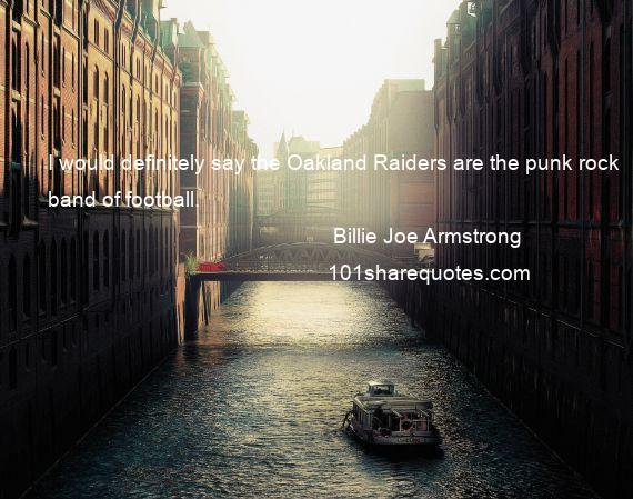 Billie Joe Armstrong - I would definitely say the Oakland Raiders are the punk rock band of football.