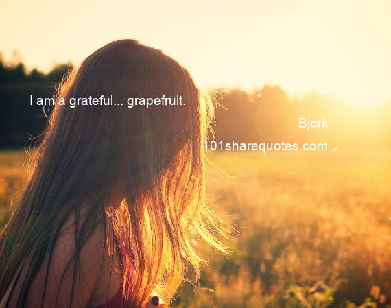 Bjork - I am a grateful... grapefruit.