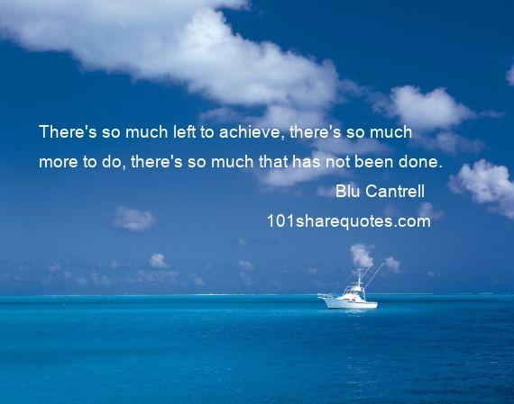 Blu Cantrell - There's so much left to achieve, there's so much more to do, there's so much that has not been done.