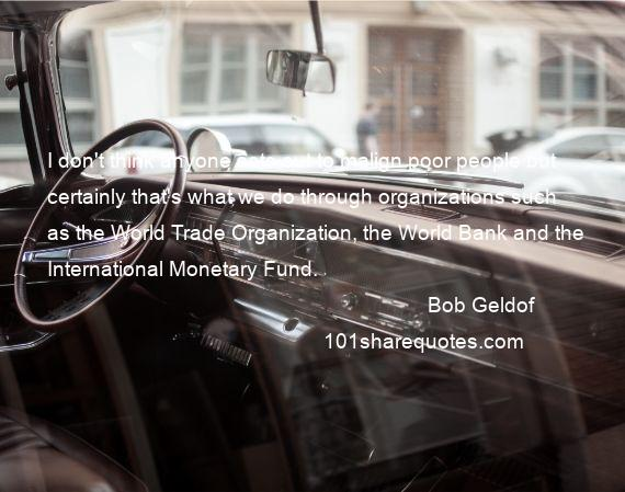 Bob Geldof - I don't think anyone sets out to malign poor people but certainly that's what we do through organizations such as the World Trade Organization, the World Bank and the International Monetary Fund.
