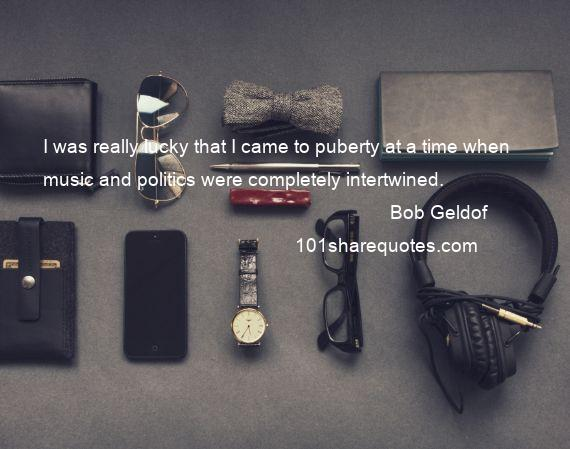 Bob Geldof - I was really lucky that I came to puberty at a time when music and politics were completely intertwined.