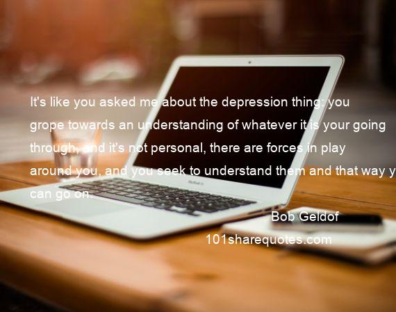 Bob Geldof - It's like you asked me about the depression thing: you grope towards an understanding of whatever it is your going through, and it's not personal, there are forces in play around you, and you seek to understand them and that way you can go on.