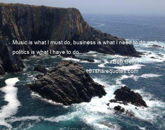 Bob Geldof - Music is what I must do, business is what I need to do and politics is what I have to do.