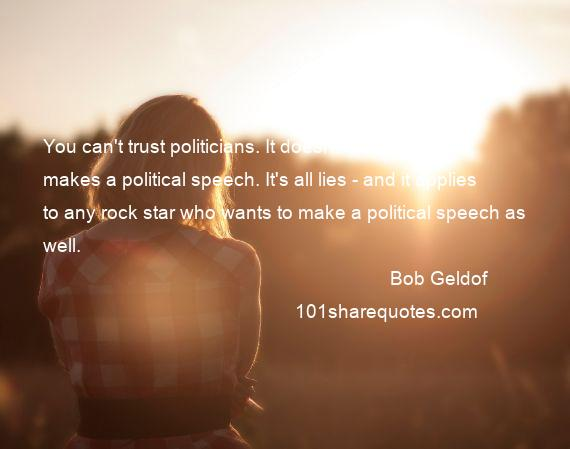 Bob Geldof - You can't trust politicians. It doesn't matter who makes a political speech. It's all lies - and it applies to any rock star who wants to make a political speech as well.