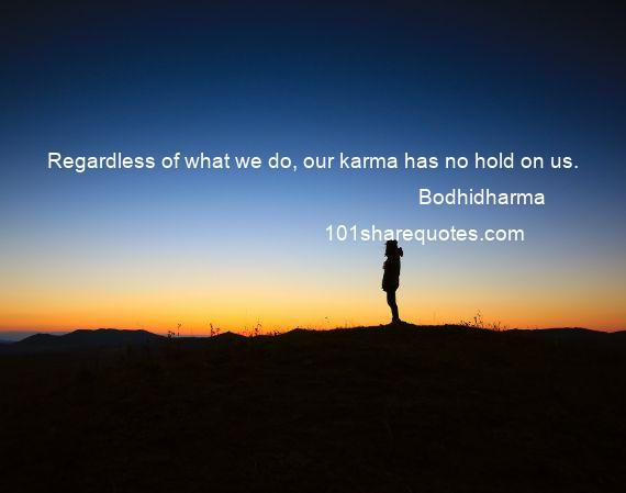 Bodhidharma - Regardless of what we do, our karma has no hold on us.