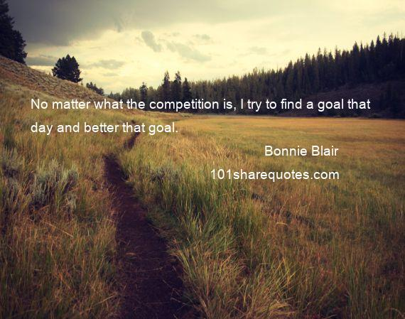Bonnie Blair - No matter what the competition is, I try to find a goal that day and better that goal.
