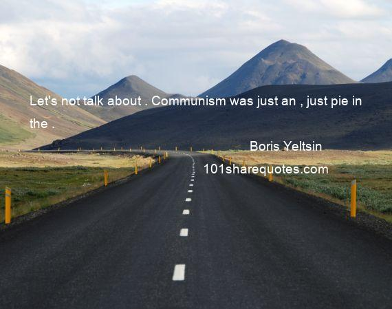 Boris Yeltsin - Let's not talk about . Communism was just an , just pie in the .