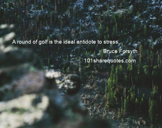 Bruce Forsyth - A round of golf is the ideal antidote to stress.