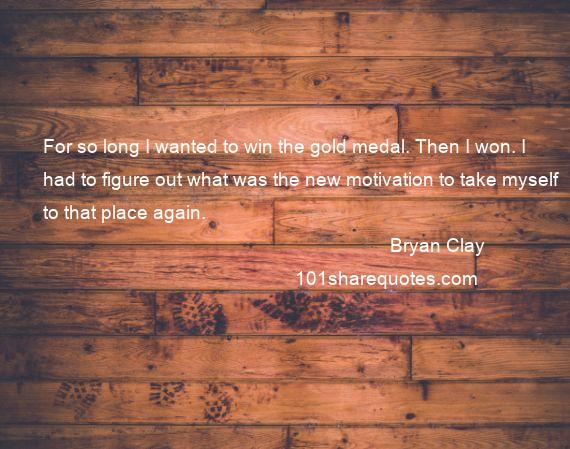 Bryan Clay - For so long I wanted to win the gold medal. Then I won. I had to figure out what was the new motivation to take myself to that place again.