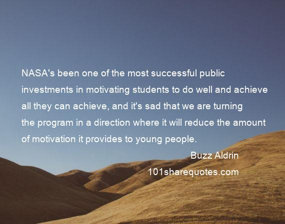 Buzz Aldrin - NASA's been one of the most successful public investments in motivating students to do well and achieve all they can achieve, and it's sad that we are turning the program in a direction where it will reduce the amount of motivation it provides to young people.