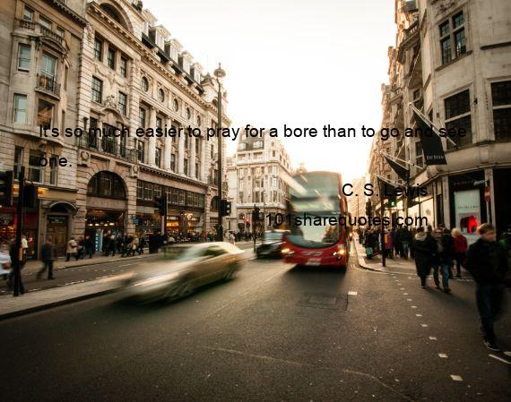C. S. Lewis - It's so much easier to pray for a bore than to go and see one.