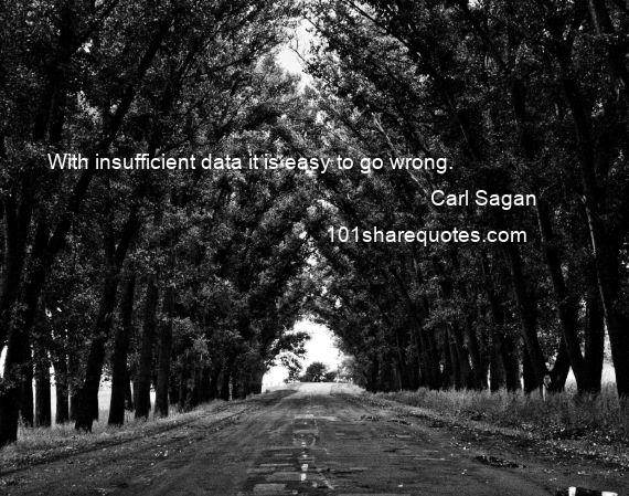 Carl Sagan - With insufficient data it is easy to go wrong.