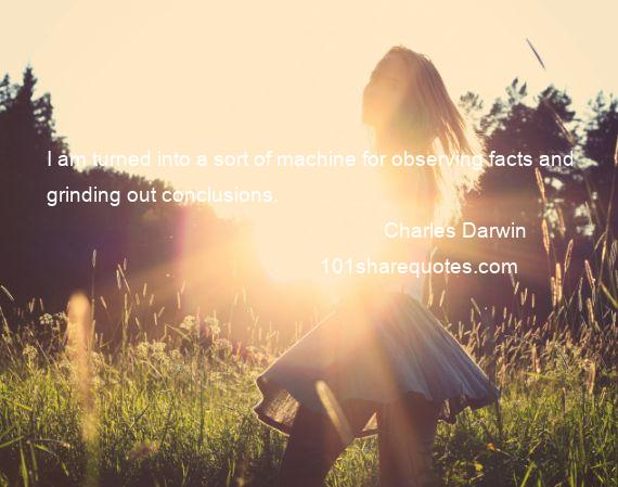Charles Darwin - I am turned into a sort of machine for observing facts and grinding out conclusions.