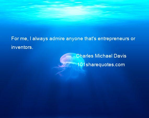 Charles Michael Davis - For me, I always admire anyone that's entrepreneurs or inventors.