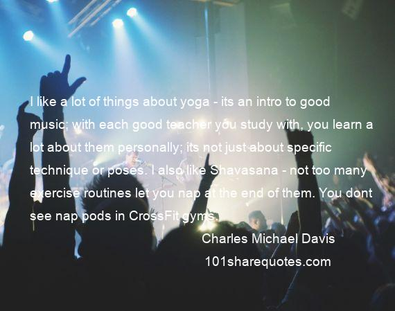 Charles Michael Davis - I like a lot of things about yoga - its an intro to good music; with each good teacher you study with, you learn a lot about them personally; its not just about specific technique or poses. I also like Shavasana - not too many exercise routines let you nap at the end of them. You dont see nap pods in CrossFit gyms.