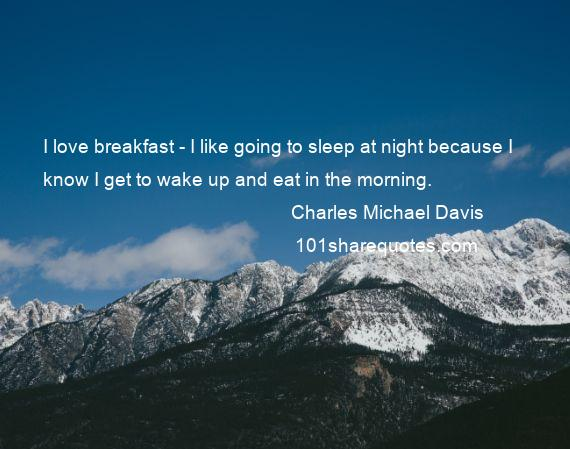 Charles Michael Davis - I love breakfast - I like going to sleep at night because I know I get to wake up and eat in the morning.
