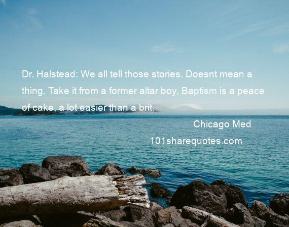 Chicago Med - Dr. Halstead: We all tell those stories. Doesnt mean a thing. Take it from a former altar boy. Baptism is a peace of cake, a lot easier than a brit.